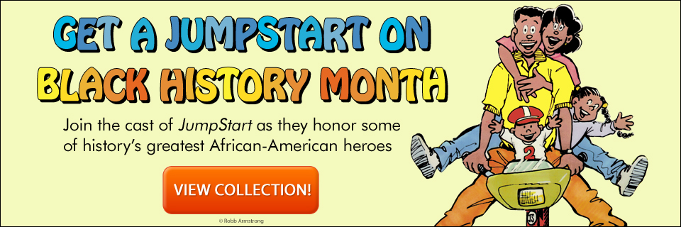 Get a JumpStart on Black History Month! Join the cast of JumpStart as they honor some of history's greatest African-American heroes