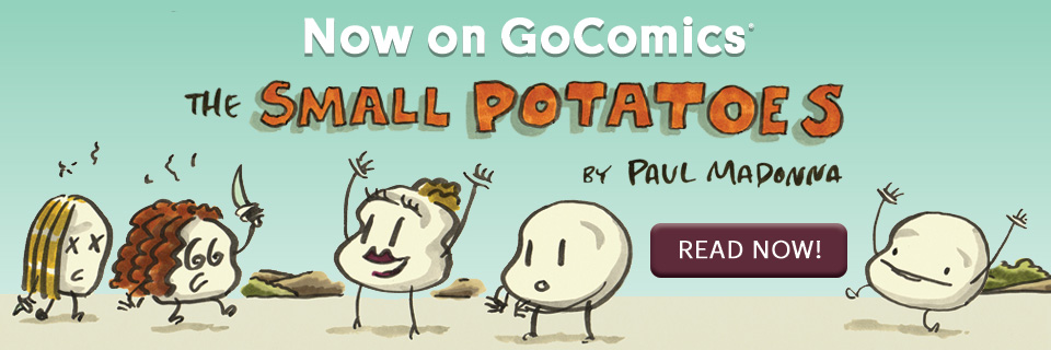 NEW COMIC: Small Potatoes by Paul Madonna