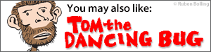 You may also like Tom the Dancing Bug by Ruben Bolling